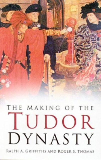 The Making of the Tudor Dynasty: Classic Histories Series
