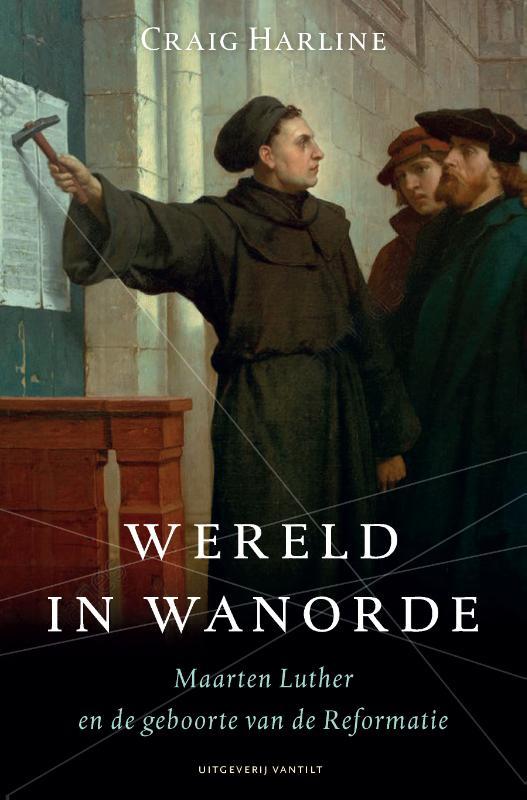 Wereld in wanorde. Maarten Luther en de geboorte van de Reformatie