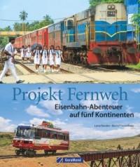 Projekt Fernweh. Eisenbahn-Abenteuer auf fünf Kontinenten