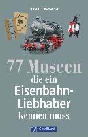 77 Museen, die ein Eisenbahnliebhaber kennen muss